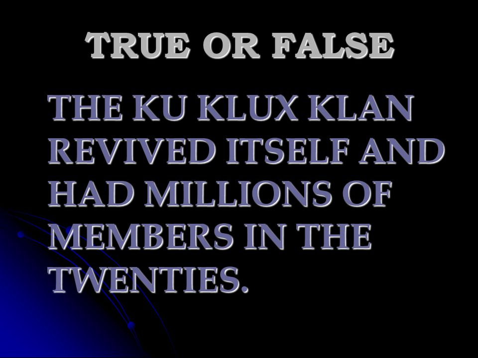 TRUE OR FALSE THE KU KLUX KLAN REVIVED ITSELF AND HAD MILLIONS OF MEMBERS IN THE TWENTIES.