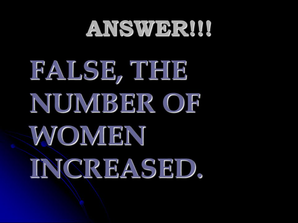 FALSE, THE NUMBER OF WOMEN INCREASED.