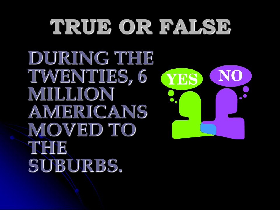 TRUE OR FALSE DURING THE TWENTIES, 6 MILLION AMERICANS MOVED TO THE SUBURBS.