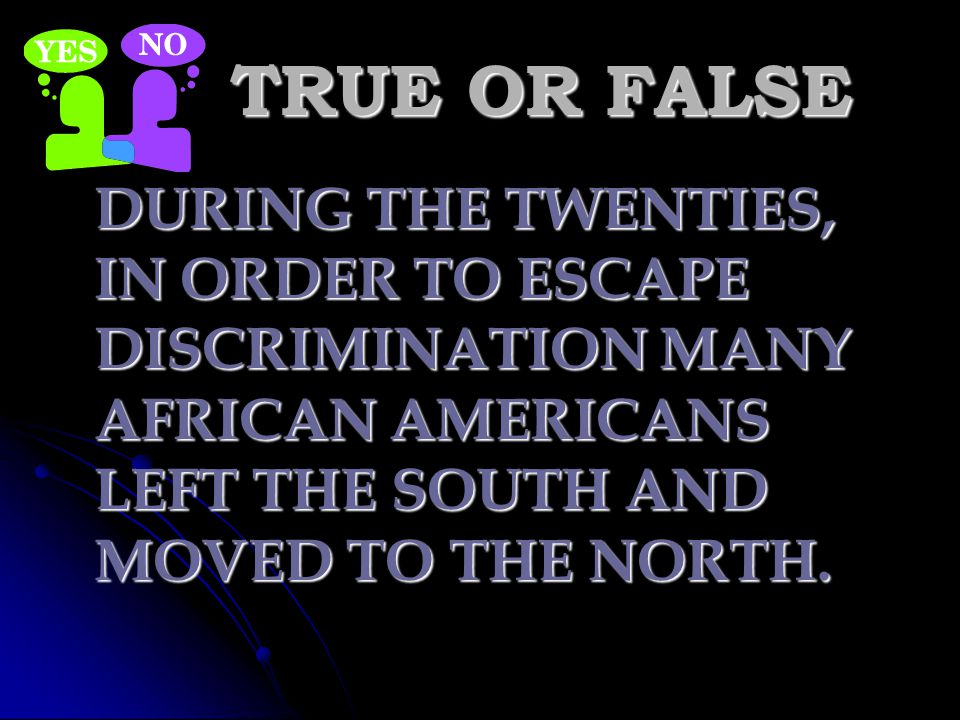 TRUE OR FALSE DURING THE TWENTIES, IN ORDER TO ESCAPE DISCRIMINATION MANY AFRICAN AMERICANS LEFT THE SOUTH AND MOVED TO THE NORTH.