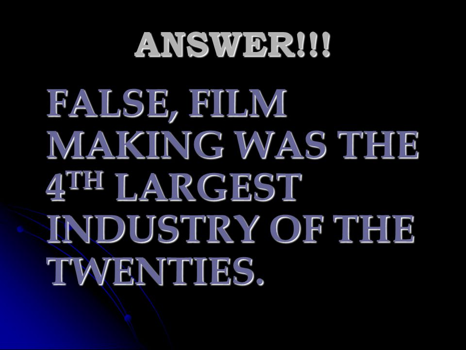 FALSE, FILM MAKING WAS THE 4TH LARGEST INDUSTRY OF THE TWENTIES.