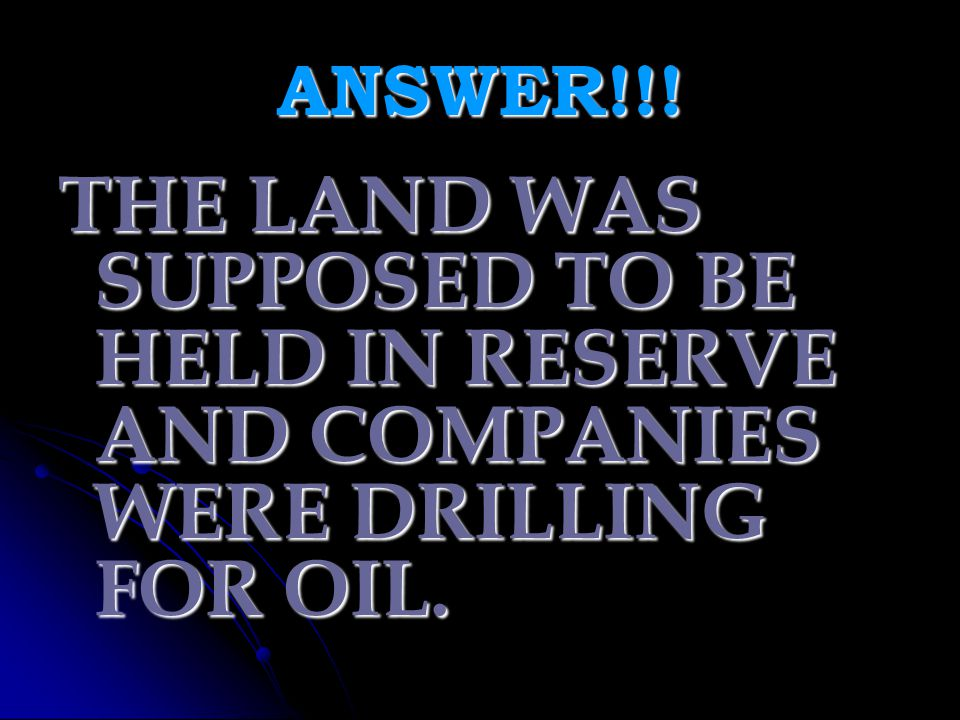 ANSWER!!! THE LAND WAS SUPPOSED TO BE HELD IN RESERVE AND COMPANIES WERE DRILLING FOR OIL.