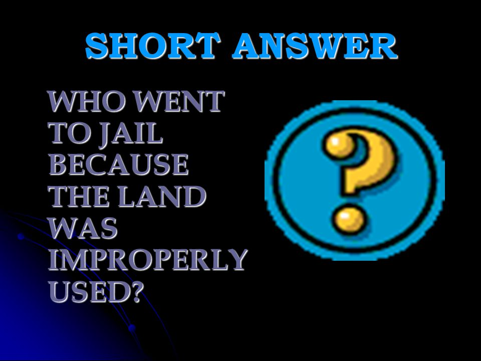 SHORT ANSWER WHO WENT TO JAIL BECAUSE THE LAND WAS IMPROPERLY USED