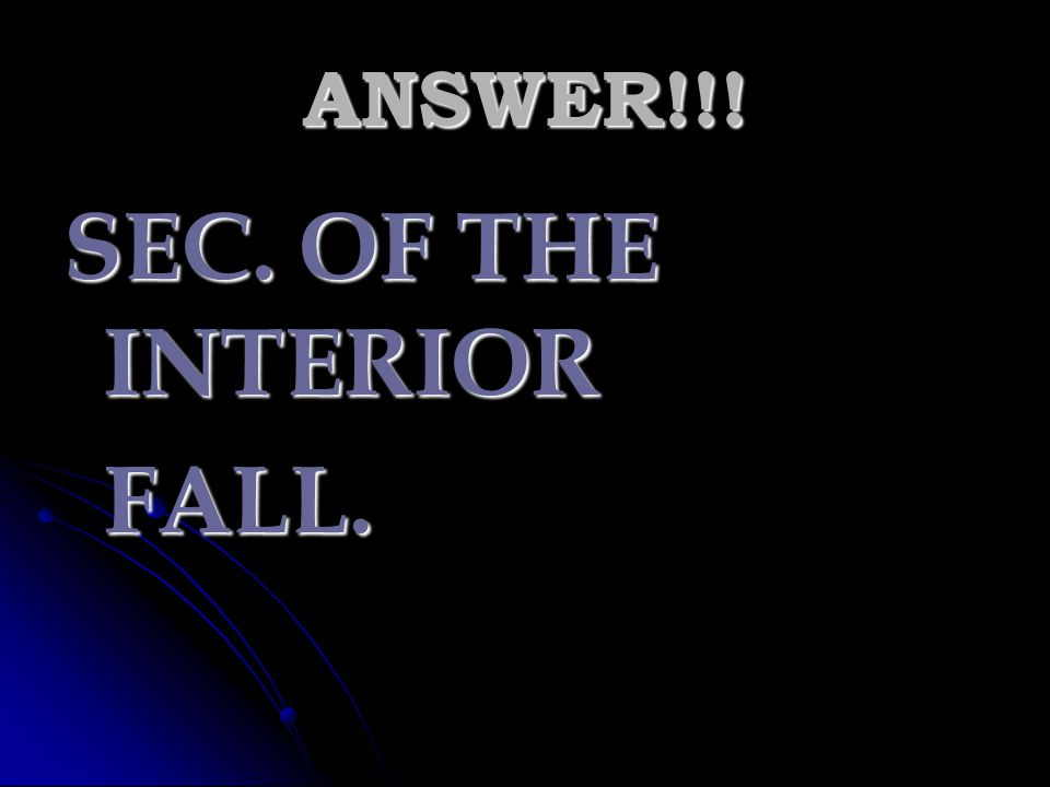 ANSWER!!! SEC. OF THE INTERIOR FALL.
