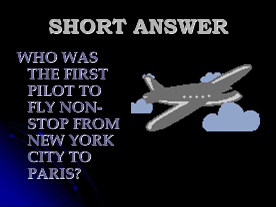 SHORT ANSWER WHO WAS THE FIRST PILOT TO FLY NON-STOP FROM NEW YORK CITY TO PARIS