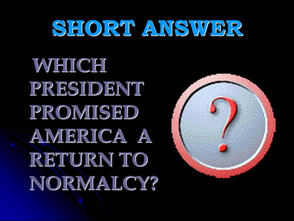 SHORT ANSWER WHICH PRESIDENT PROMISED AMERICA A RETURN TO NORMALCY