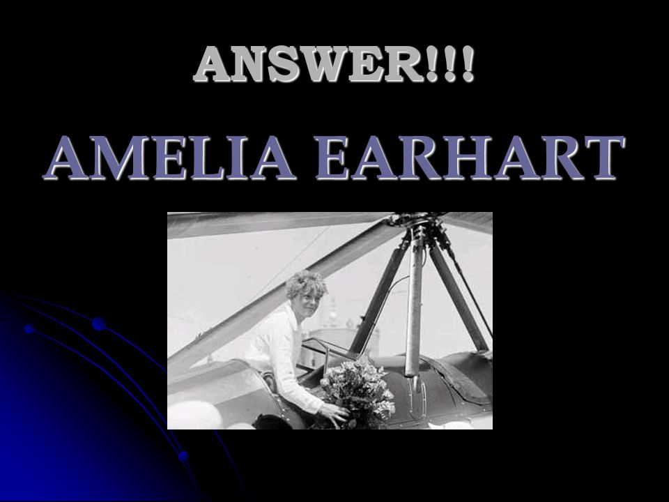 ANSWER!!! AMELIA EARHART