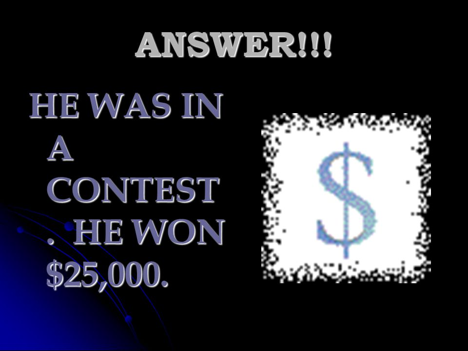 ANSWER!!! HE WAS IN A CONTEST. HE WON $25,000.