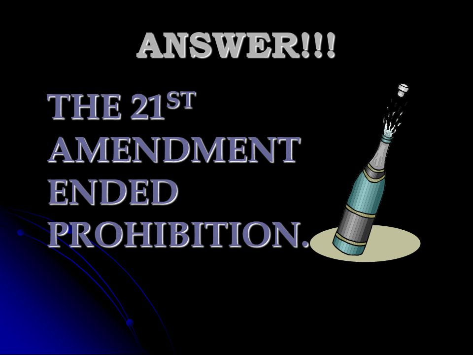 ANSWER!!! THE 21ST AMENDMENT ENDED PROHIBITION.