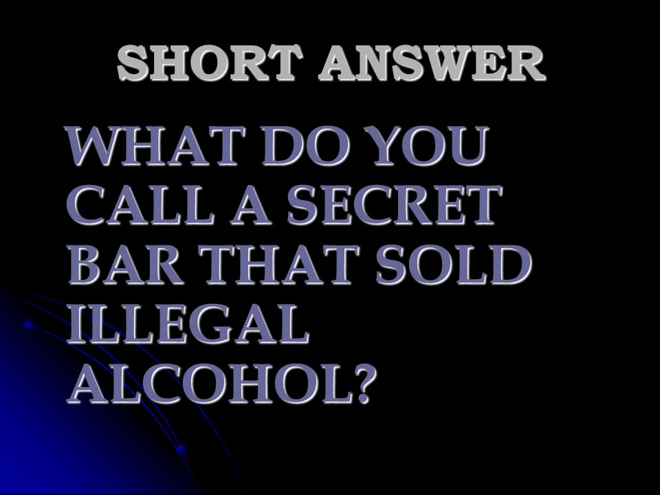 SHORT ANSWER WHAT DO YOU CALL A SECRET BAR THAT SOLD ILLEGAL ALCOHOL