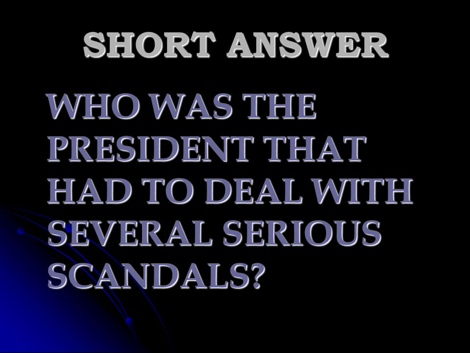SHORT ANSWER WHO WAS THE PRESIDENT THAT HAD TO DEAL WITH SEVERAL SERIOUS SCANDALS