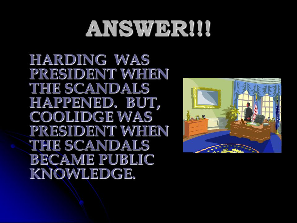 ANSWER!!. HARDING WAS PRESIDENT WHEN THE SCANDALS HAPPENED.