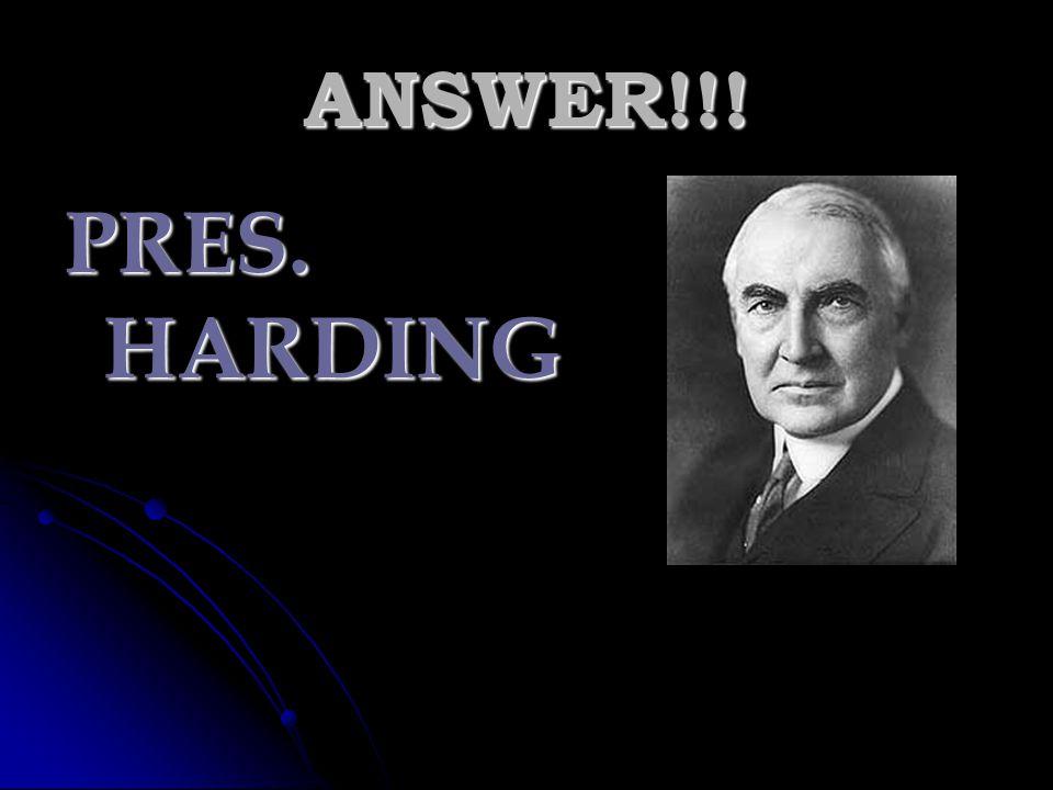 ANSWER!!! PRES. HARDING