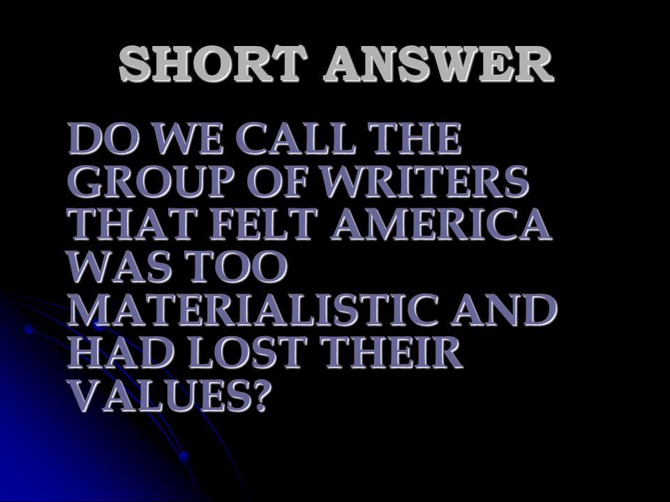 SHORT ANSWER DO WE CALL THE GROUP OF WRITERS THAT FELT AMERICA WAS TOO MATERIALISTIC AND HAD LOST THEIR VALUES