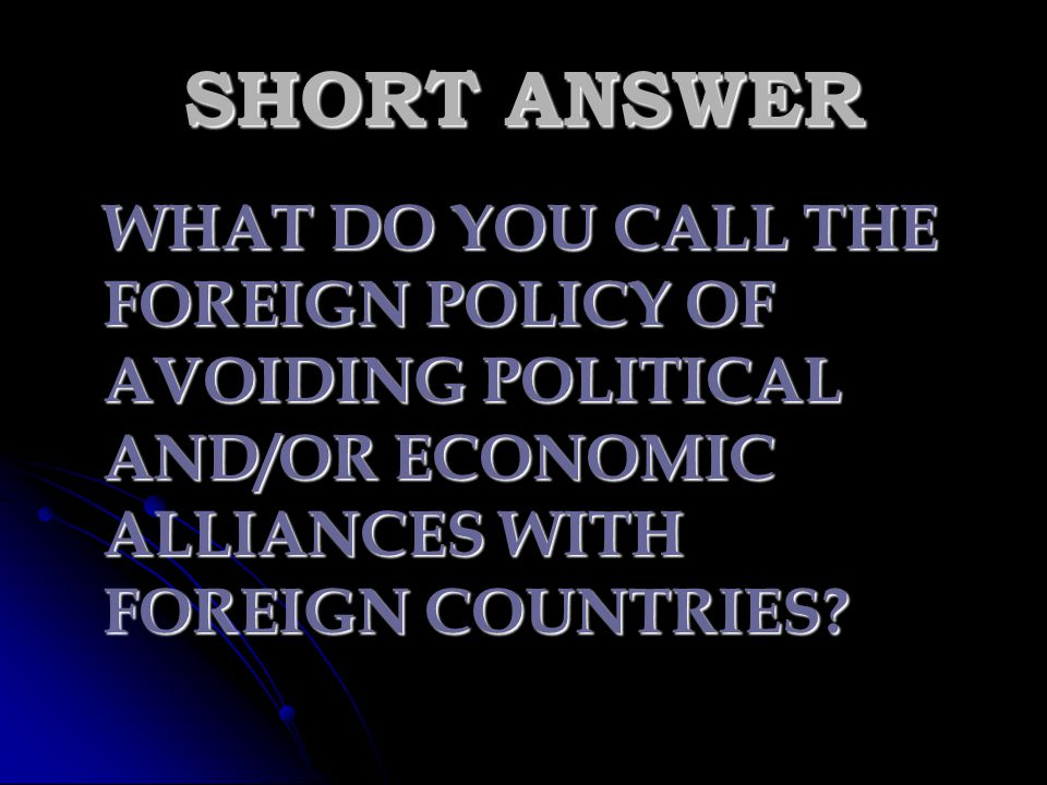 SHORT ANSWER WHAT DO YOU CALL THE FOREIGN POLICY OF AVOIDING POLITICAL AND/OR ECONOMIC ALLIANCES WITH FOREIGN COUNTRIES
