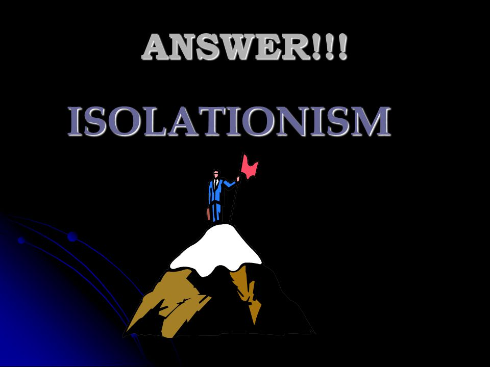 ANSWER!!! ISOLATIONISM