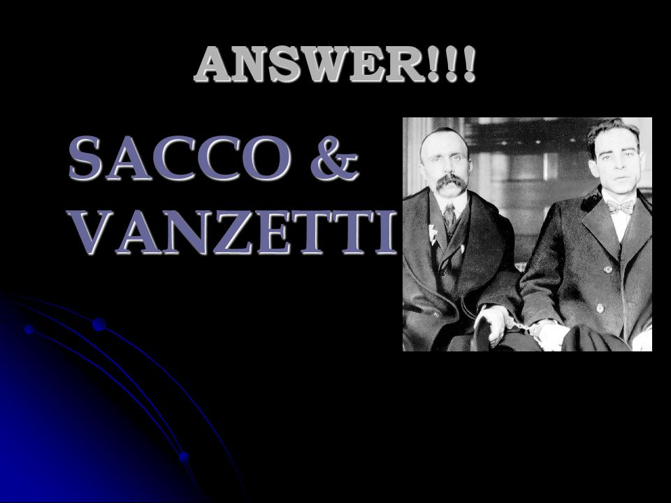 ANSWER!!! SACCO & VANZETTI