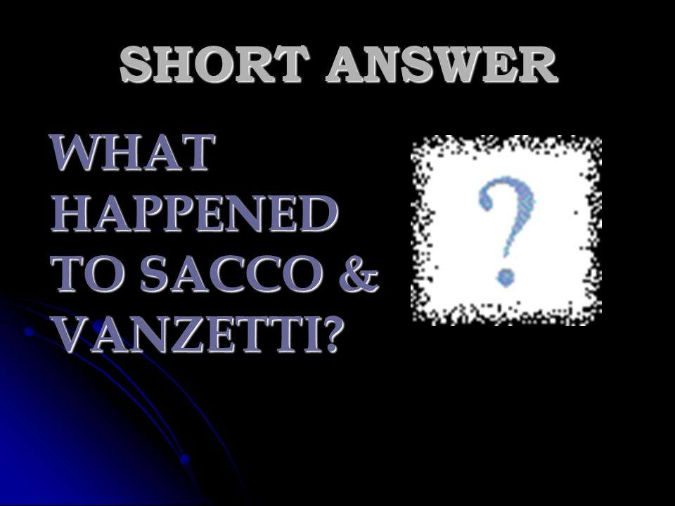 SHORT ANSWER WHAT HAPPENED TO SACCO & VANZETTI