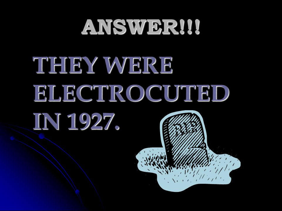 THEY WERE ELECTROCUTED IN 1927.