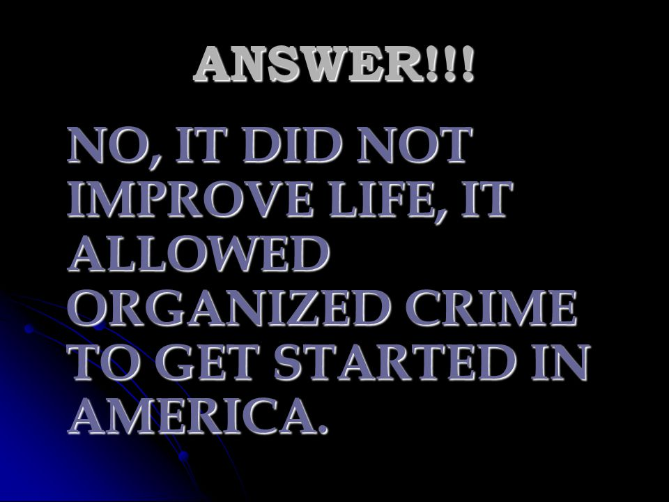 ANSWER!!! NO, IT DID NOT IMPROVE LIFE, IT ALLOWED ORGANIZED CRIME TO GET STARTED IN AMERICA.