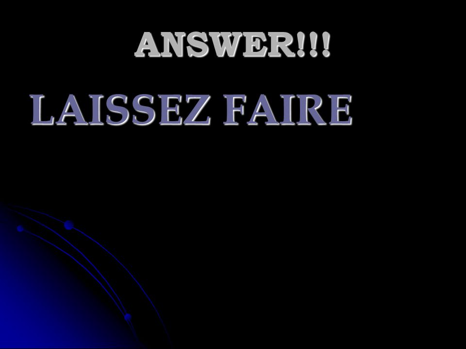 ANSWER!!! LAISSEZ FAIRE