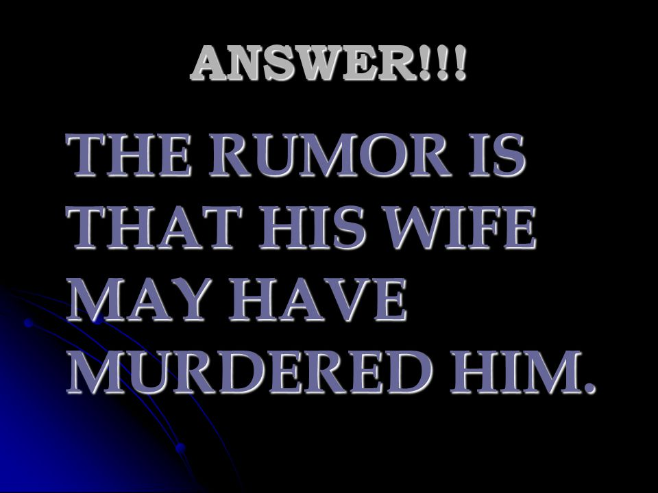 THE RUMOR IS THAT HIS WIFE MAY HAVE MURDERED HIM.