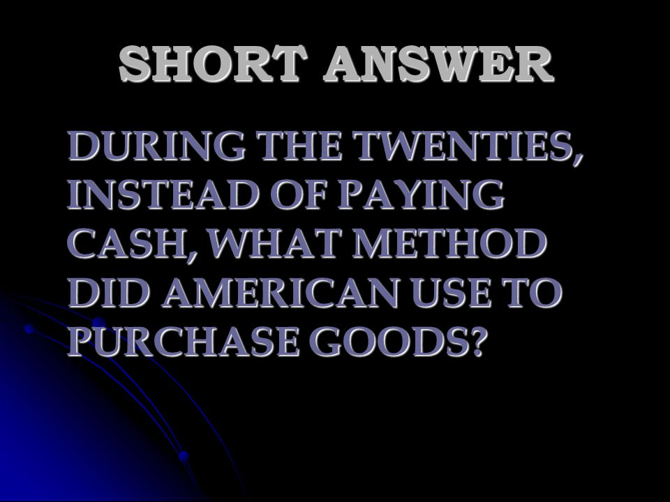 SHORT ANSWER DURING THE TWENTIES, INSTEAD OF PAYING CASH, WHAT METHOD DID AMERICAN USE TO PURCHASE GOODS