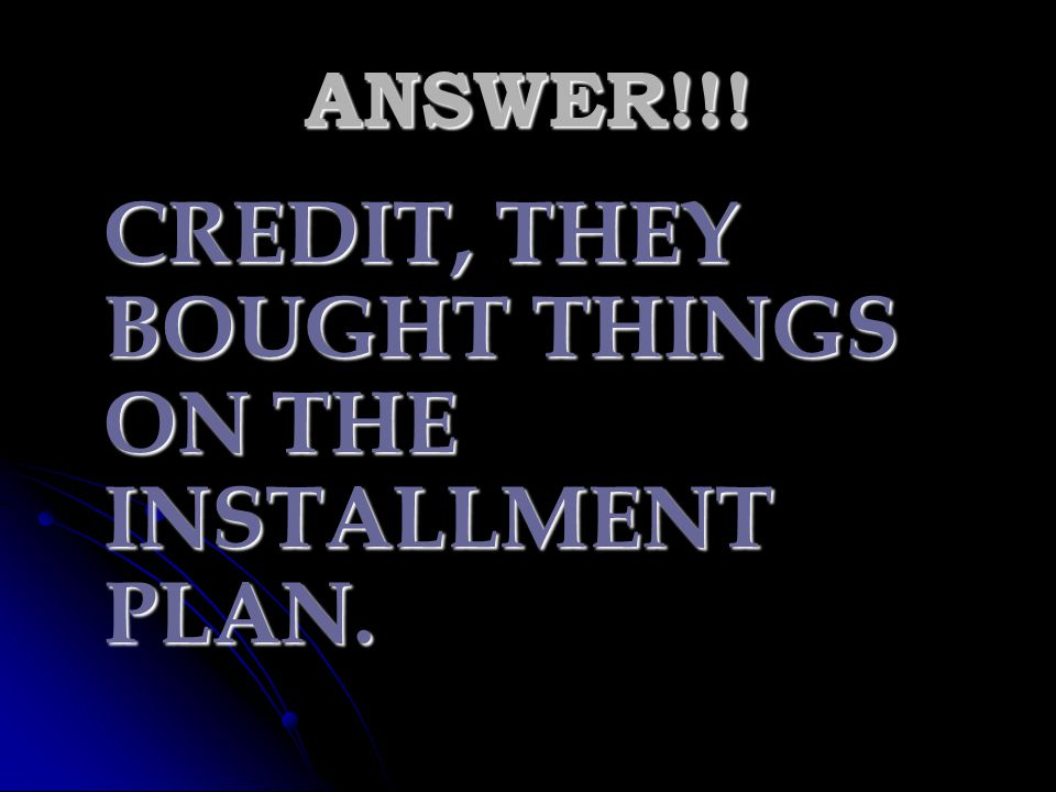 CREDIT, THEY BOUGHT THINGS ON THE INSTALLMENT PLAN.
