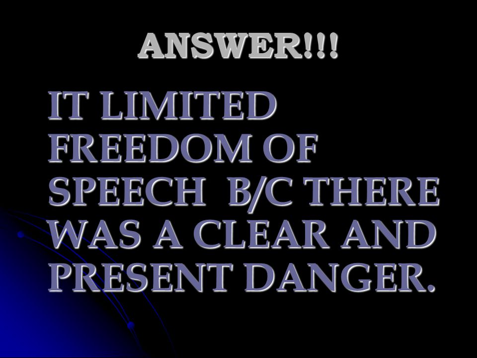 IT LIMITED FREEDOM OF SPEECH B/C THERE WAS A CLEAR AND PRESENT DANGER.