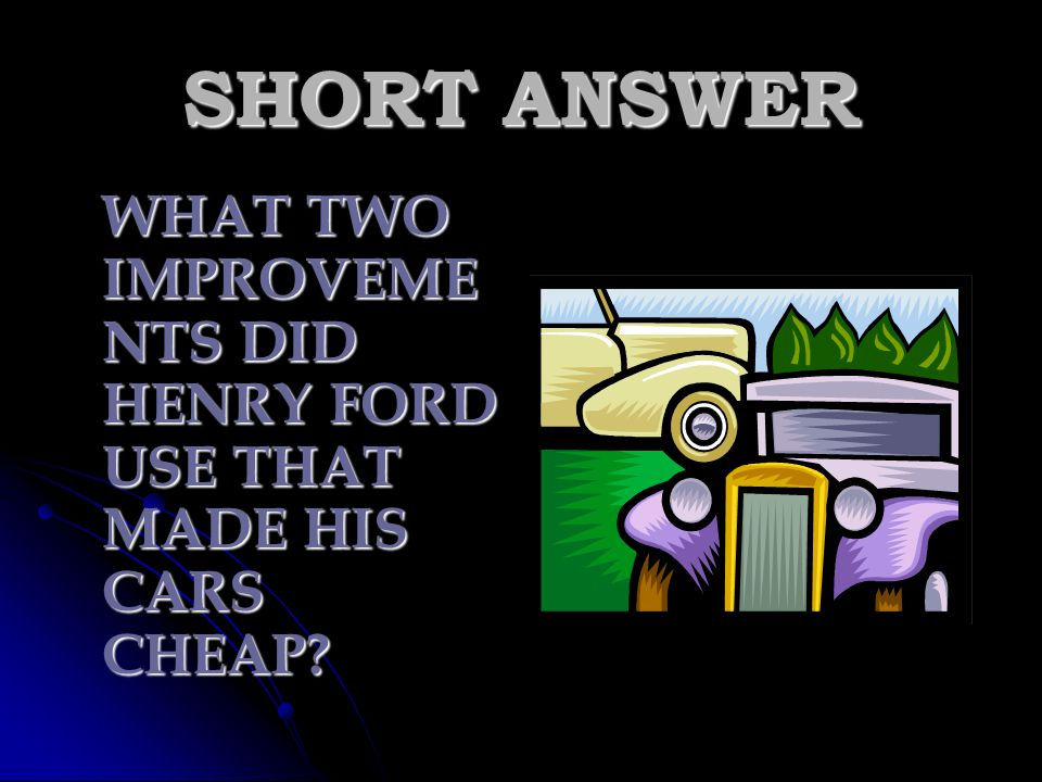 SHORT ANSWER WHAT TWO IMPROVEMENTS DID HENRY FORD USE THAT MADE HIS CARS CHEAP