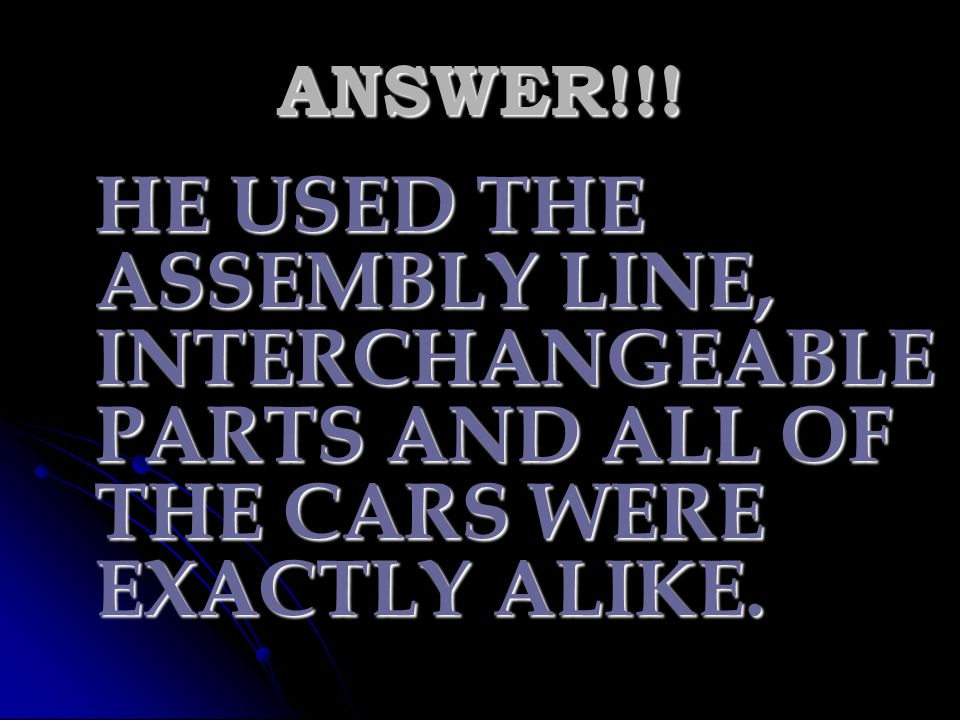 ANSWER!!! HE USED THE ASSEMBLY LINE, INTERCHANGEABLE PARTS AND ALL OF THE CARS WERE EXACTLY ALIKE.