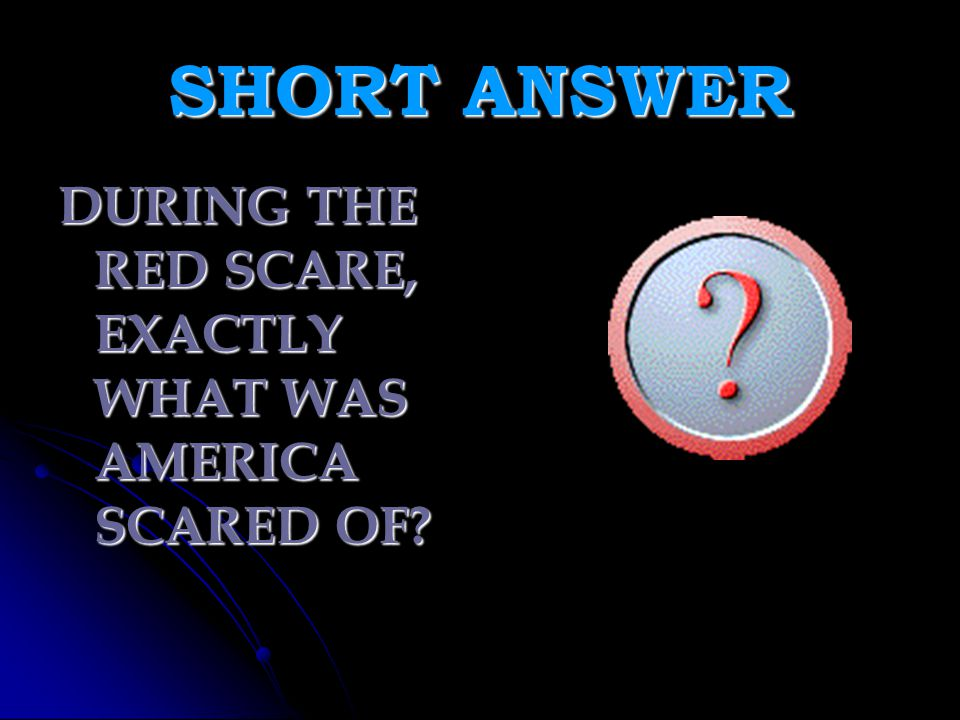 SHORT ANSWER DURING THE RED SCARE, EXACTLY WHAT WAS AMERICA SCARED OF