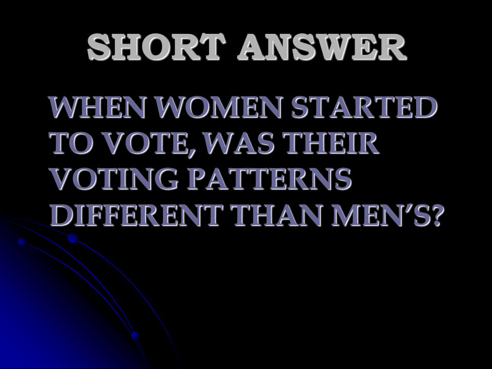 SHORT ANSWER WHEN WOMEN STARTED TO VOTE, WAS THEIR VOTING PATTERNS DIFFERENT THAN MEN'S