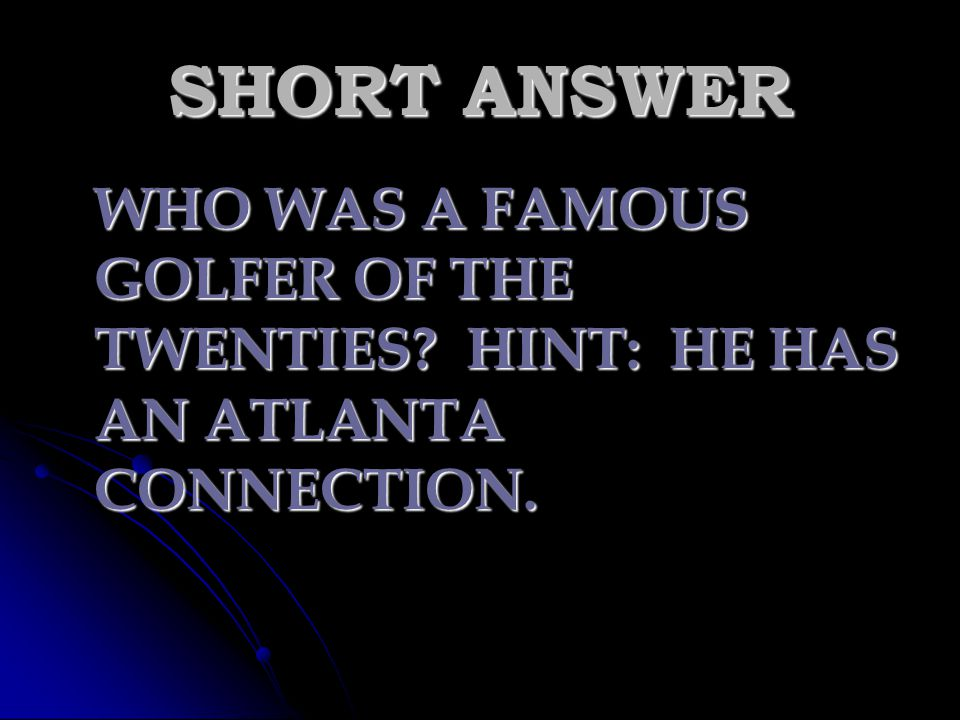 SHORT ANSWER WHO WAS A FAMOUS GOLFER OF THE TWENTIES HINT: HE HAS AN ATLANTA CONNECTION.