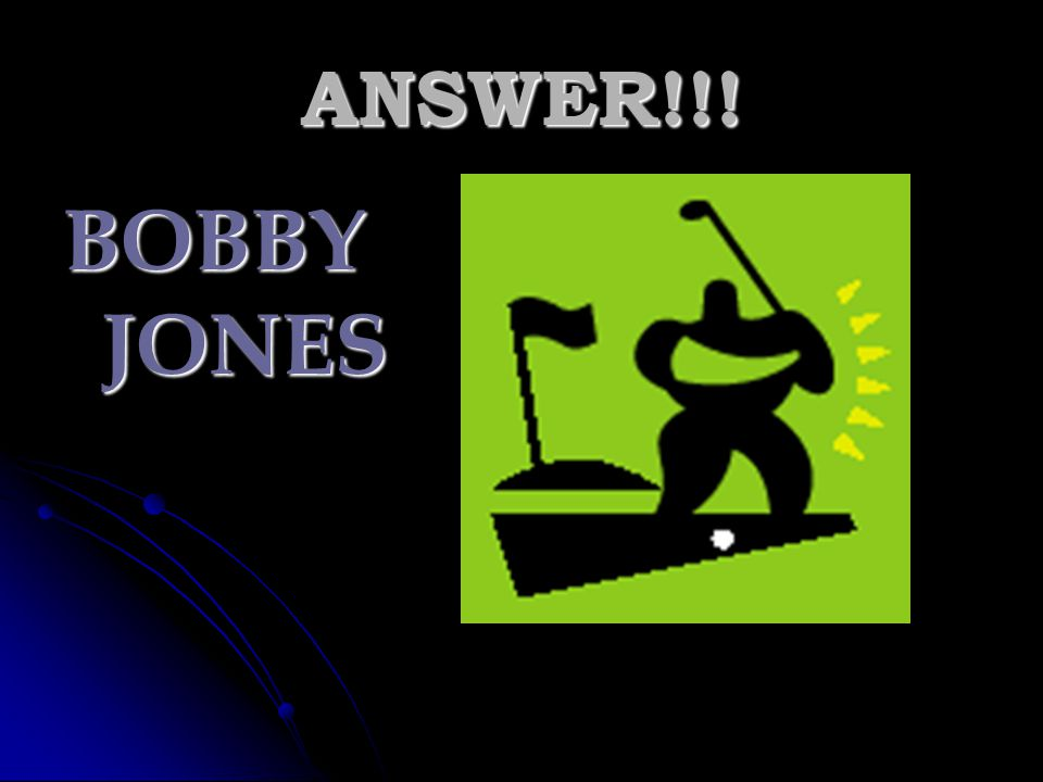 ANSWER!!! BOBBY JONES