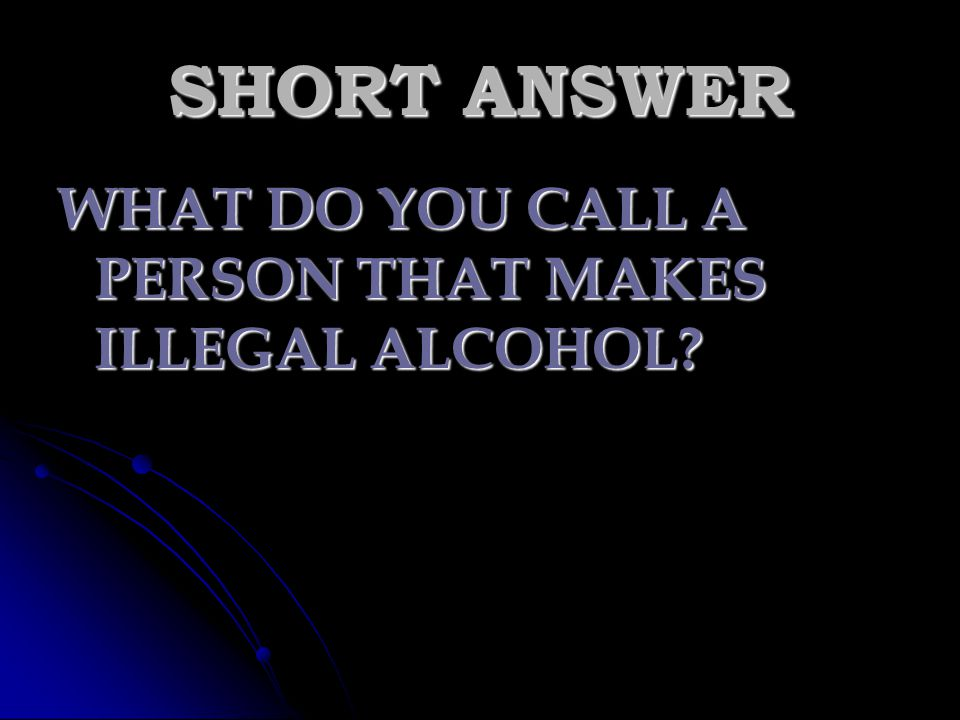 SHORT ANSWER WHAT DO YOU CALL A PERSON THAT MAKES ILLEGAL ALCOHOL