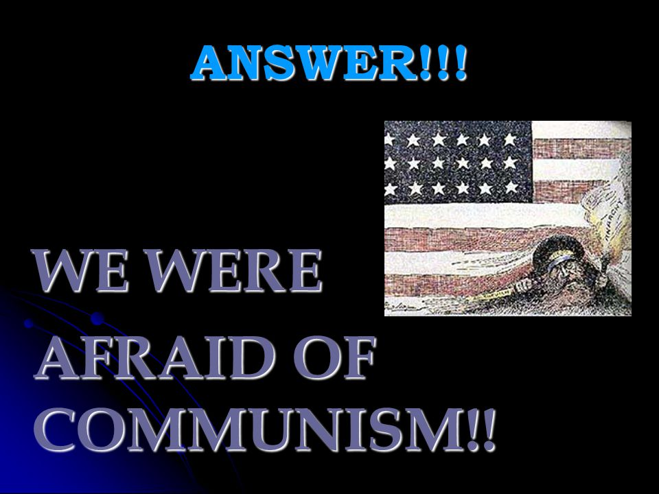 ANSWER!!! WE WERE AFRAID OF COMMUNISM!!