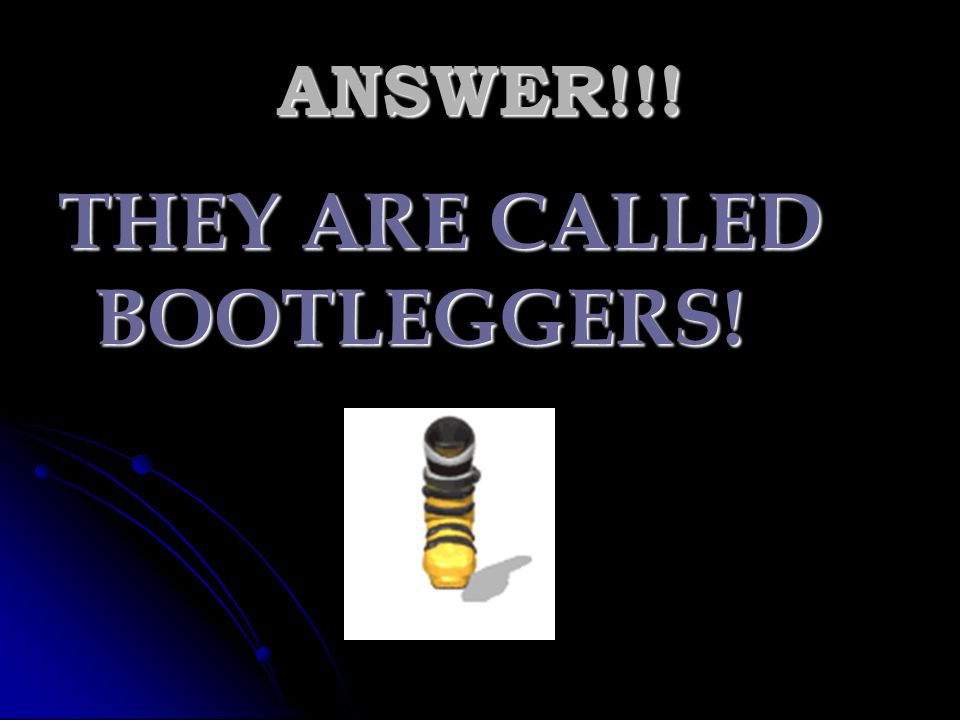 THEY ARE CALLED BOOTLEGGERS!
