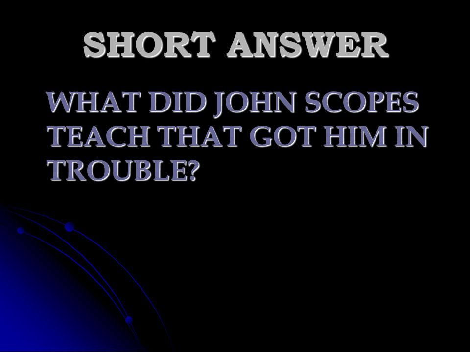 SHORT ANSWER WHAT DID JOHN SCOPES TEACH THAT GOT HIM IN TROUBLE