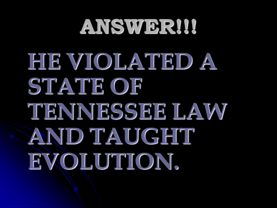 HE VIOLATED A STATE OF TENNESSEE LAW AND TAUGHT EVOLUTION.