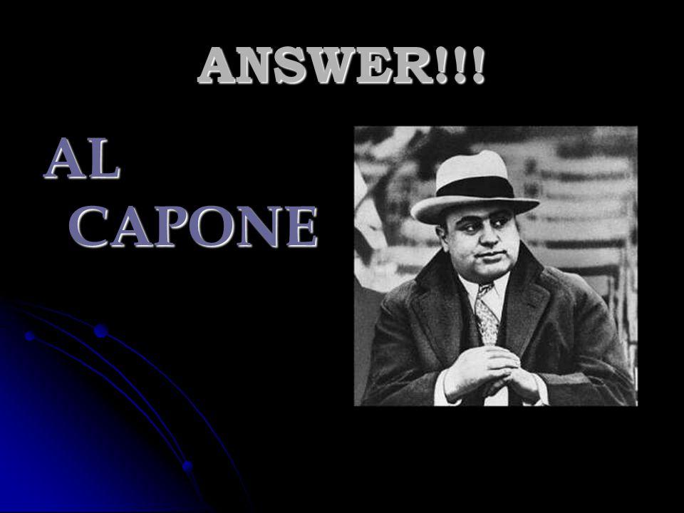 ANSWER!!! AL CAPONE