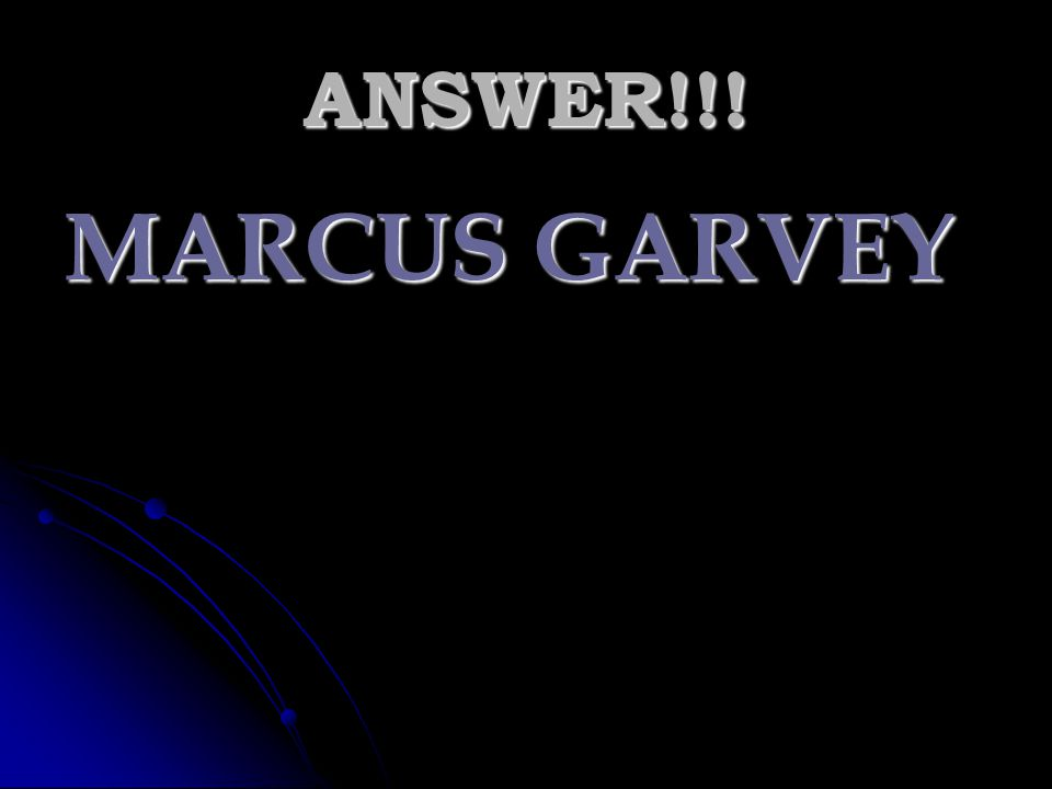 ANSWER!!! MARCUS GARVEY