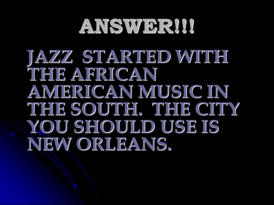 ANSWER!!. JAZZ STARTED WITH THE AFRICAN AMERICAN MUSIC IN THE SOUTH.