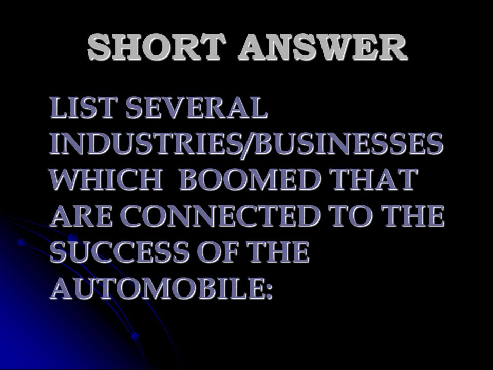 SHORT ANSWER LIST SEVERAL INDUSTRIES/BUSINESSES WHICH BOOMED THAT ARE CONNECTED TO THE SUCCESS OF THE AUTOMOBILE: