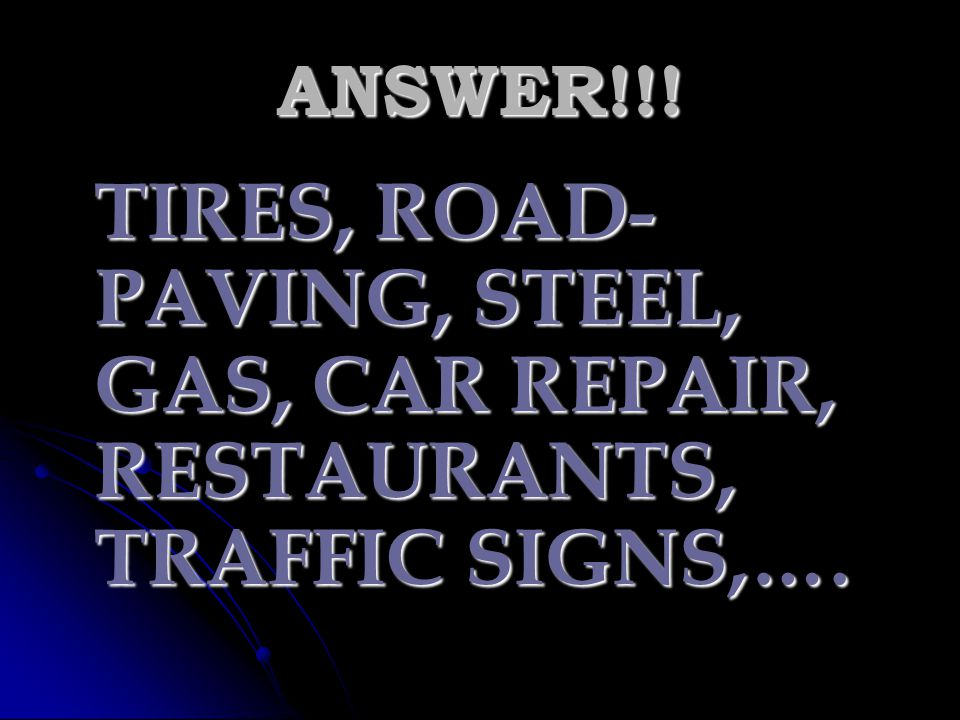 ANSWER!!! TIRES, ROAD-PAVING, STEEL, GAS, CAR REPAIR, RESTAURANTS, TRAFFIC SIGNS,….