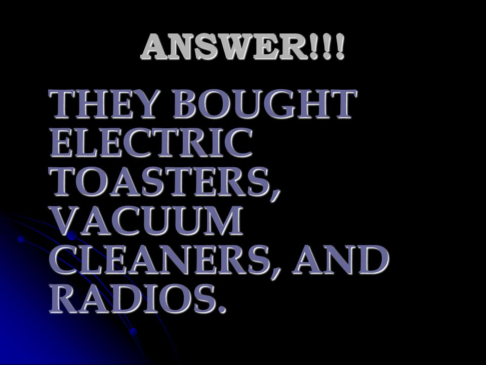 THEY BOUGHT ELECTRIC TOASTERS, VACUUM CLEANERS, AND RADIOS.
