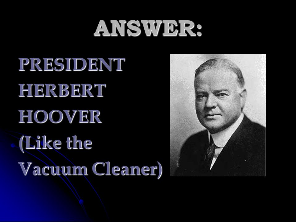 ANSWER: PRESIDENT HERBERT HOOVER (Like the Vacuum Cleaner)