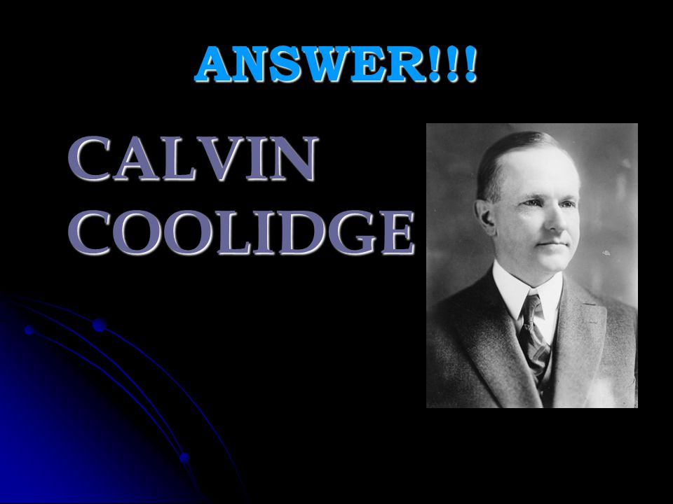 ANSWER!!! CALVIN COOLIDGE