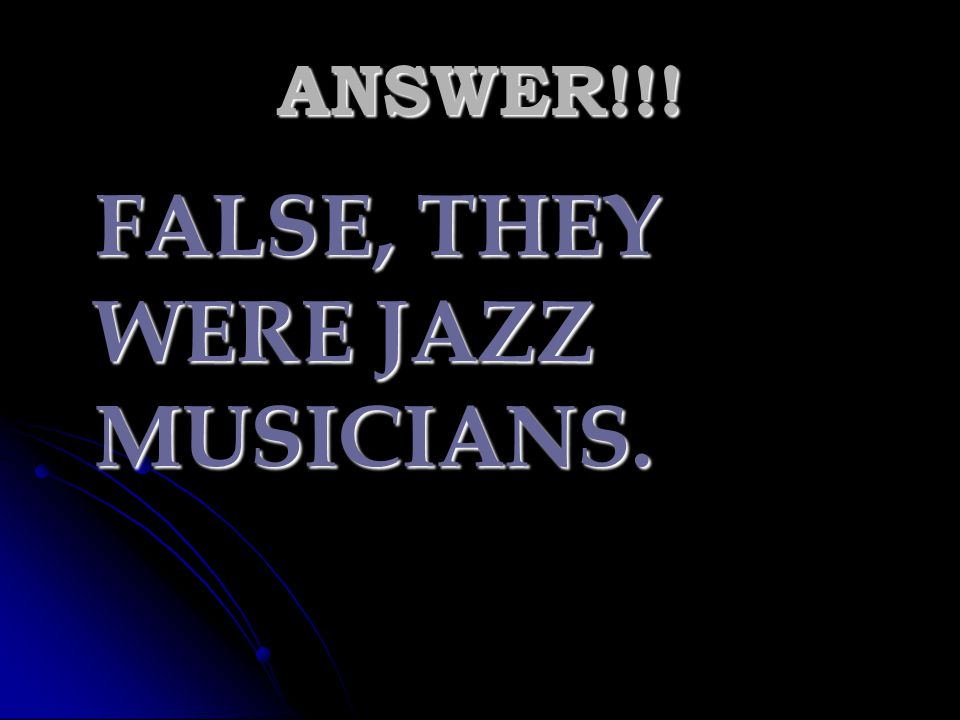 FALSE, THEY WERE JAZZ MUSICIANS.