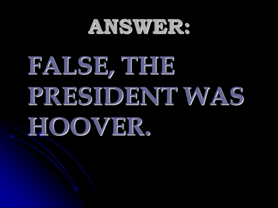 FALSE, THE PRESIDENT WAS HOOVER.